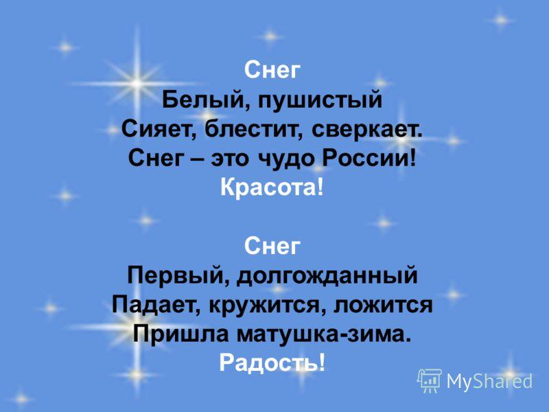 Снег Белый, пушистый Сияет, блестит, сверкает. Снег – это чудо России! Красота! Снег Первый, долгожданный Падает, кружится, ложится Пришла матушка-зима. Радость!
