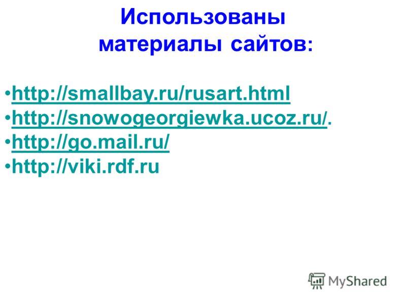 Использованы материалы сайтов : http://smallbay.ru/rusart.html http://snowogeorgiewka.ucoz.ru /.http://snowogeorgiewka.ucoz.ru / http://go.mail.ru/ http://viki.rdf.ru