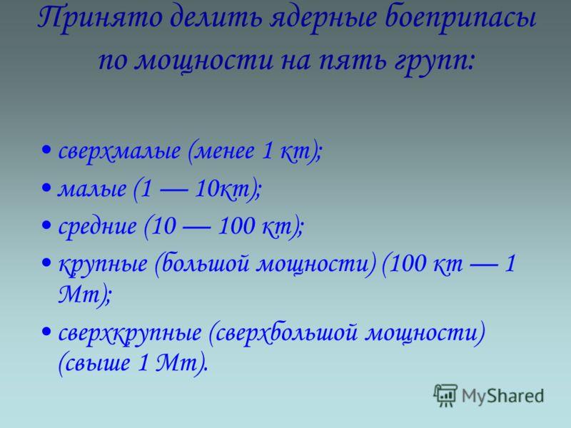 Принято делить ядерные боеприпасы по мощности на пять групп: сверхмалые (менее 1 кт); малые (1 10кт); средние (10 100 кт); крупные (большой мощности) (100 кт 1 Мт); сверхкрупные (сверхбольшой мощности) (свыше 1 Мт).