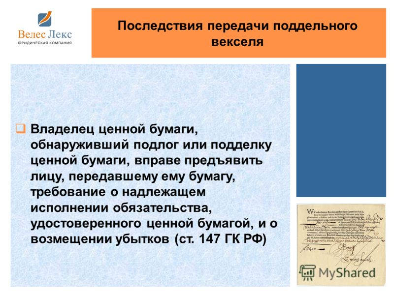 Владелец ценной бумаги, обнаруживший подлог или подделку ценной бумаги, вправе предъявить лицу, передавшему ему бумагу, требование о надлежащем исполнении обязательства, удостоверенного ценной бумагой, и о возмещении убытков (ст. 147 ГК РФ) Последств