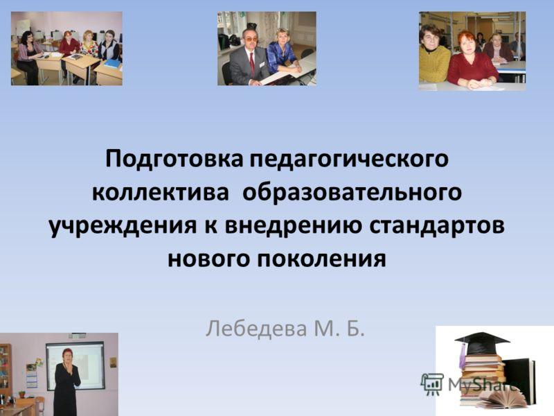 Подготовка педагогического коллектива образовательного учреждения к внедрению стандартов нового поколения Лебедева М. Б.