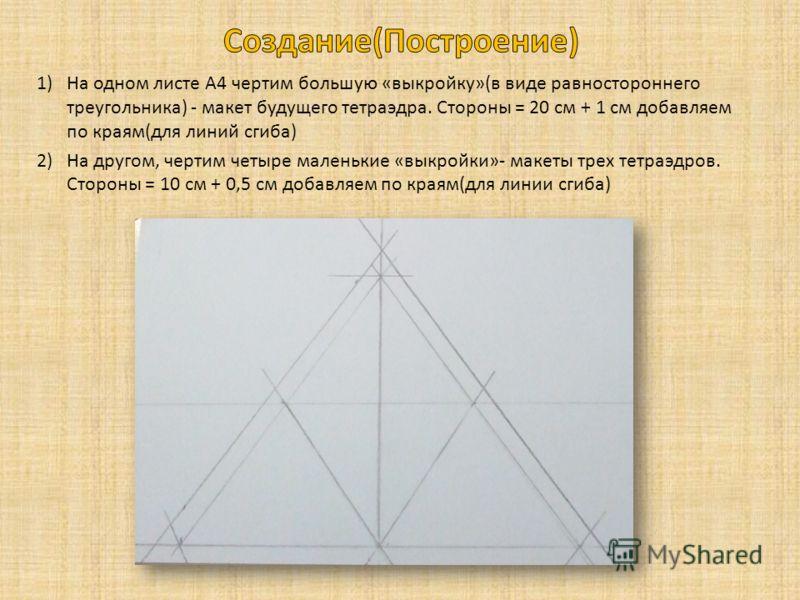 1)На одном листе А4 чертим большую «выкройку»(в виде равностороннего треугольника) - макет будущего тетраэдра. Стороны = 20 см + 1 см добавляем по краям(для линий сгиба) 2)На другом, чертим четыре маленькие «выкройки»- макеты трех тетраэдров. Стороны