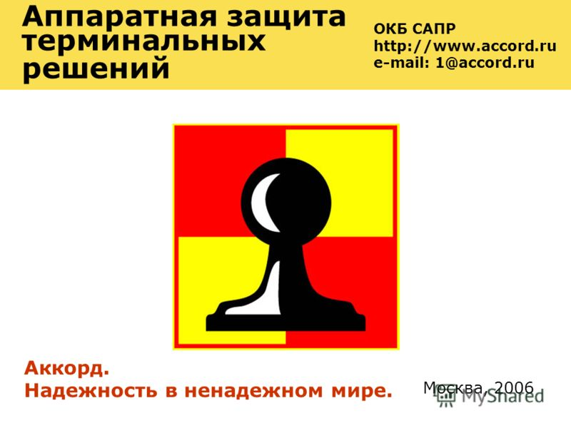 Москва, 2006 Аппаратная защита терминальных решений Аккорд. Надежность в ненадежном мире. ОКБ САПР http://www.accord.ru e-mail: 1@accord.ru