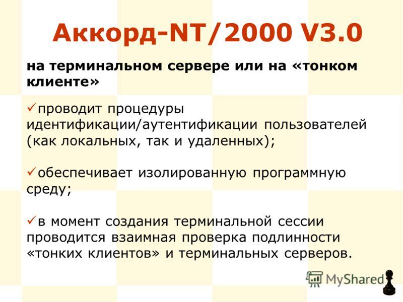 Аккорд-NT/2000 V3.0 проводит процедуры идентификации/аутентификации пользователей (как локальных, так и удаленных); обеспечивает изолированную программную среду; в момент создания терминальной сессии проводится взаимная проверка подлинности «тонких к