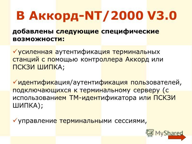 В Аккорд-NT/2000 V3.0 усиленная аутентификация терминальных станций с помощью контроллера Аккорд или ПСКЗИ ШИПКА; идентификация/аутентификация пользователей, подключающихся к терминальному серверу (с использованием ТМ-идентификатора или ПСКЗИ ШИПКА);