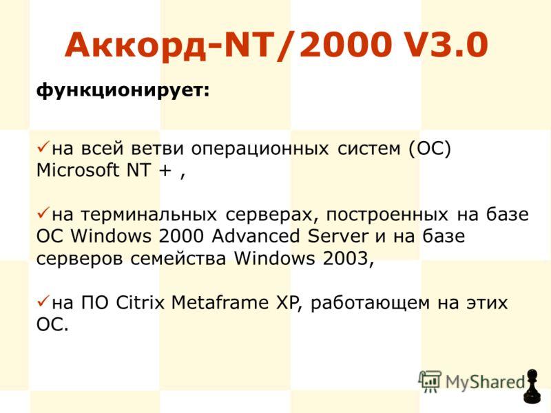 Аккорд-NT/2000 V3.0 на всей ветви операционных систем (ОС) Microsoft NT +, на терминальных серверах, построенных на базе ОС Windows 2000 Advanced Server и на базе серверов семейства Windows 2003, на ПО Citrix Metaframe XP, работающем на этих ОС. функ