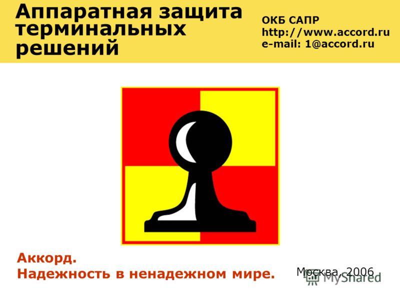Москва, 2006 Аккорд. Надежность в ненадежном мире. ОКБ САПР http://www.accord.ru e-mail: 1@accord.ru Аппаратная защита терминальных решений