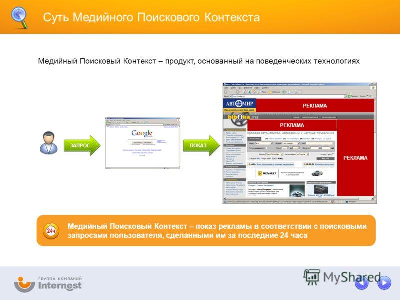 Суть Медийного Поискового Контекста РЕКЛАМА Медийный Поисковый Контекст – продукт, основанный на поведенческих технологиях РЕКЛАМА ЗАПРОСПОКАЗ Медийный Поисковый Контекст – показ рекламы в соответствии с поисковыми запросами пользователя, сделанными