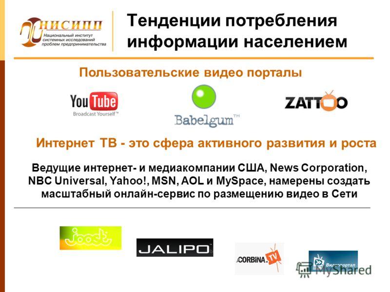 Тенденции потребления информации населением Интернет ТВ - это сфера активного развития и роста Пользовательские видео порталы Ведущие интернет- и медиакомпании США, News Corporation, NBC Universal, Yahoo!, MSN, AOL и MySpace, намерены создать масштаб