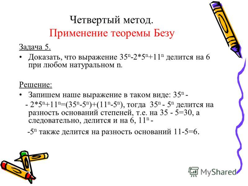 Четвертый метод. Применение теоремы Безу Задача 5. Доказать, что выражение 35 n -2*5 n +11 n делится на 6 при любом натуральном n. Решение: Запишем наше выражение в таком виде: 35 n - - 2*5 n +11 n =(35 n -5 n )+(11 n -5 n ), тогда 35 n - 5 n делится