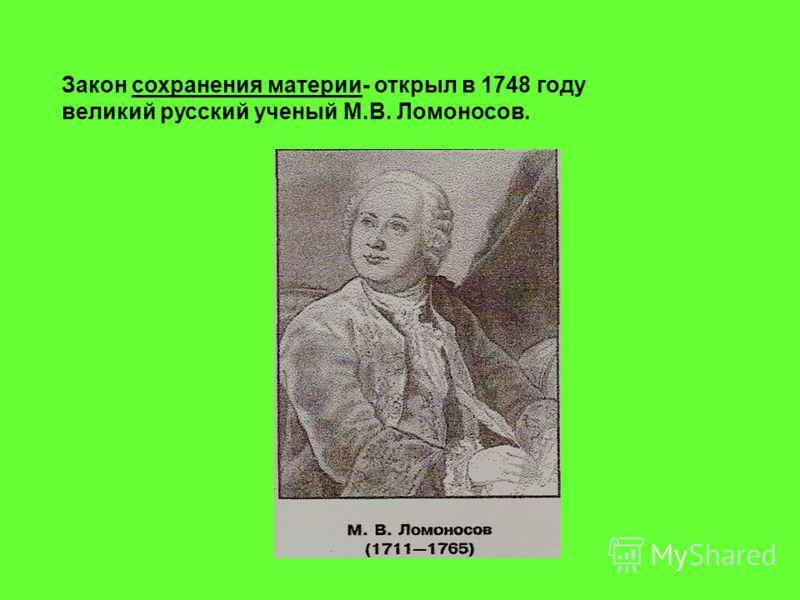 Закон сохранения материи- открыл в 1748 году великий русский ученый М.В. Ломоносов.