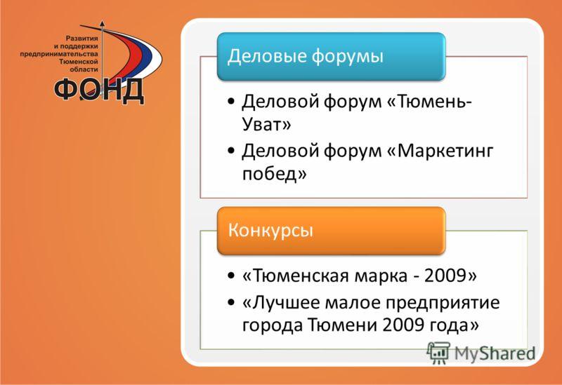Деловой форум «Тюмень- Уват» Деловой форум «Маркетинг побед» Деловые форумы «Тюменская марка - 2009» «Лучшее малое предприятие города Тюмени 2009 года» Конкурсы