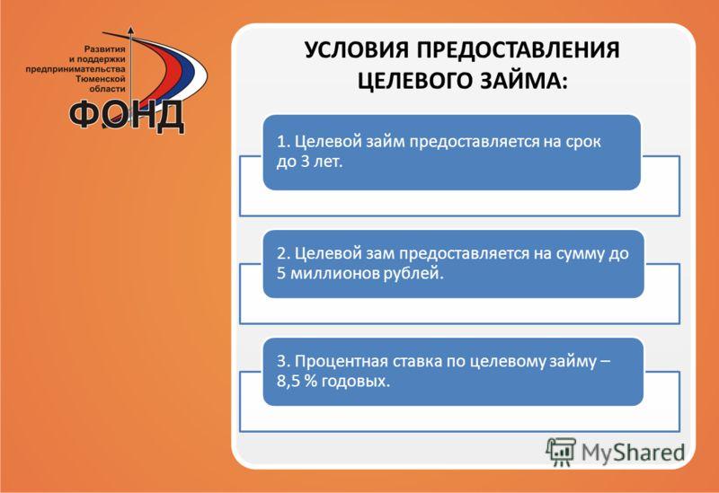1. Целевой займ предоставляется на срок до 3 лет. 2. Целевой зам предоставляется на сумму до 5 миллионов рублей. 3. Процентная ставка по целевому займу – 8,5 % годовых. УСЛОВИЯ ПРЕДОСТАВЛЕНИЯ ЦЕЛЕВОГО ЗАЙМА: