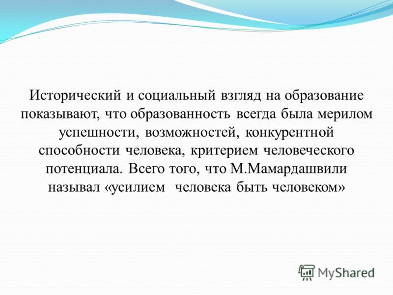 Исторический и социальный взгляд на образование показывают, что образованность всегда была мерилом успешности, возможностей, конкурентной способности человека, критерием человеческого потенциала. Всего того, что М.Мамардашвили называл «усилием челове