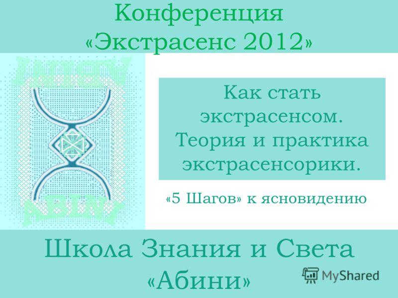 Конференция «Экстрасенс 2012» Как стать экстрасенсом. Теория и практика экстрасенсорики. Школа Знания и Света «Абини» «5 Шагов» к ясновидению