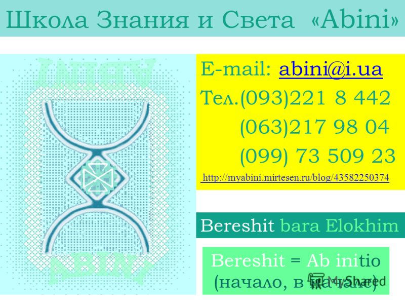 Bereshit = Ab initio (начало, в начале) E-mail: abini@i.uaabini@i.ua Тел.(093)221 8 442 (063)217 98 04 (099) 73 509 23 http://myabini.mirtesen.ru/blog/43582250374 Школа Знания и Света «Аbini» Bereshit bara Elokhim