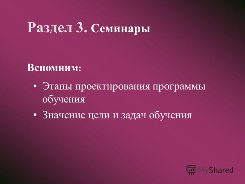 Раздел 3. Семинары Этапы проектирования программы обучения Значение цели и задач обучения Вспомним :
