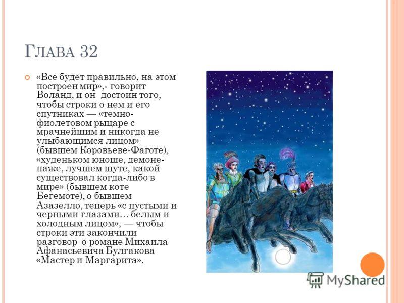 Г ЛАВА 32 «Все будет правильно, на этом построен мир»,- говорит Воланд, и он достоин того, чтобы строки о нем и его спутниках «темно- фиолетовом рыцаре с мрачнейшим и никогда не улыбающимся лицом» (бывшем Коровьеве-Фаготе), «худеньком юноше, демоне-