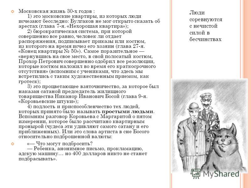 Люди соревнуются с нечистой силой в бесчинствах Московская жизнь 30-х годов : 1) это московские квартиры, из которых люди исчезают бесследно: Булгаков не мог открыто сказать об арестах (глава 7-я. «Нехорошая квартира»); 2) бюрократическая система, пр