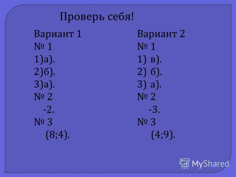 Проверь себя ! Вариант 1 1 1)а ). 2)б ). 3)а ). 2 -2. 3 (8;4). Вариант 2 1 1)в ). 2)б ). 3)а ). 2 -3. 3 (4;9).