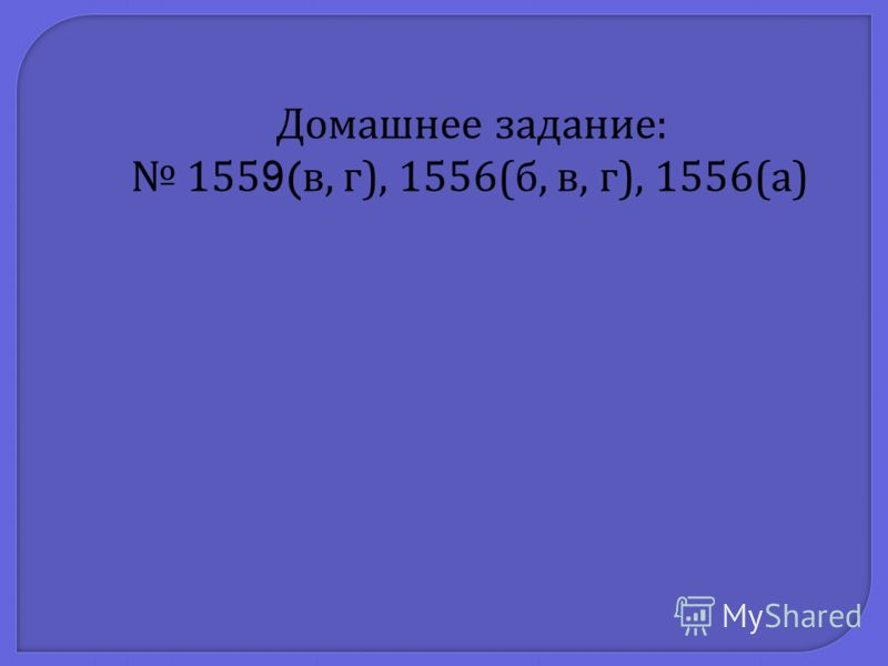 Домашнее задание : 1559( в, г ), 1556( б, в, г ), 1556( а )