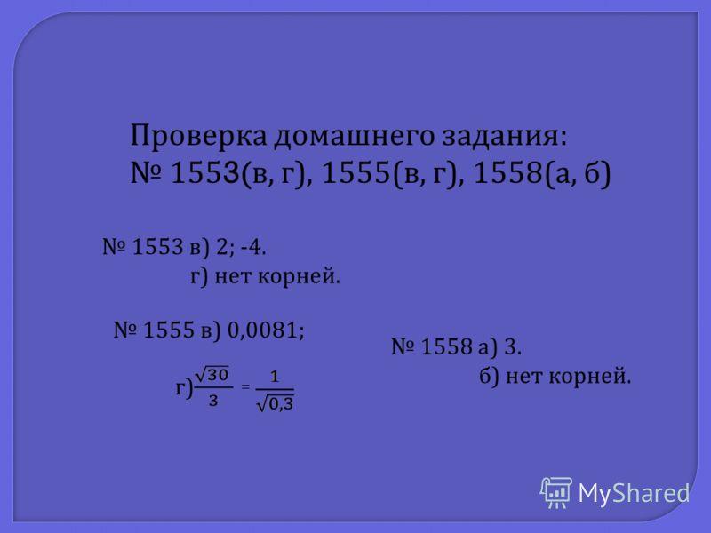 Проверка домашнего задания : 1553( в, г ), 1555( в, г ), 1558( а, б ) 1553 в ) 2; -4. г ) нет корней. 1555 в ) 0,0081; г ) = 1558 а ) 3. б ) нет корней.