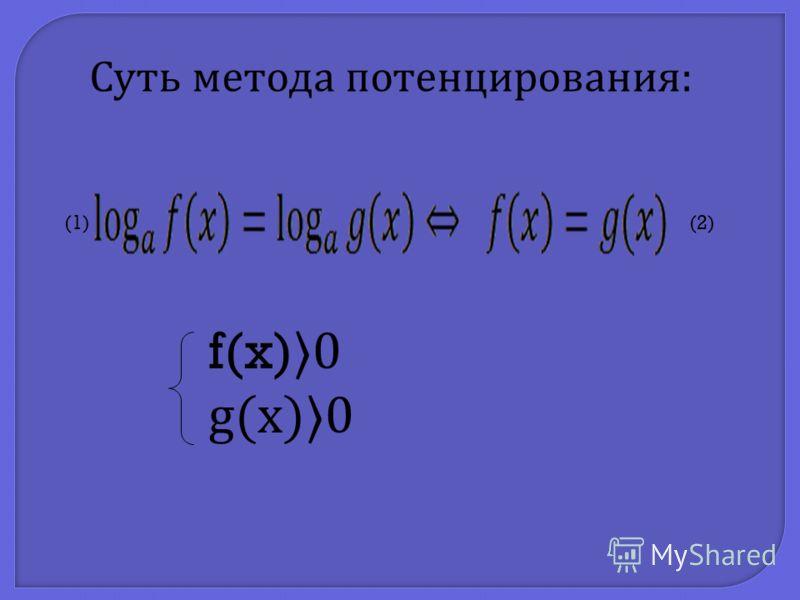 f(x) 0 g(x)0 Суть метода потенцирования : (1)(2)