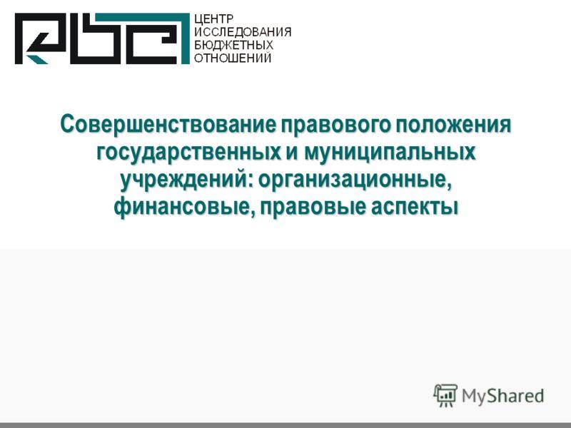 Совершенствование правового положения государственных и муниципальных учреждений: организационные, финансовые, правовые аспекты