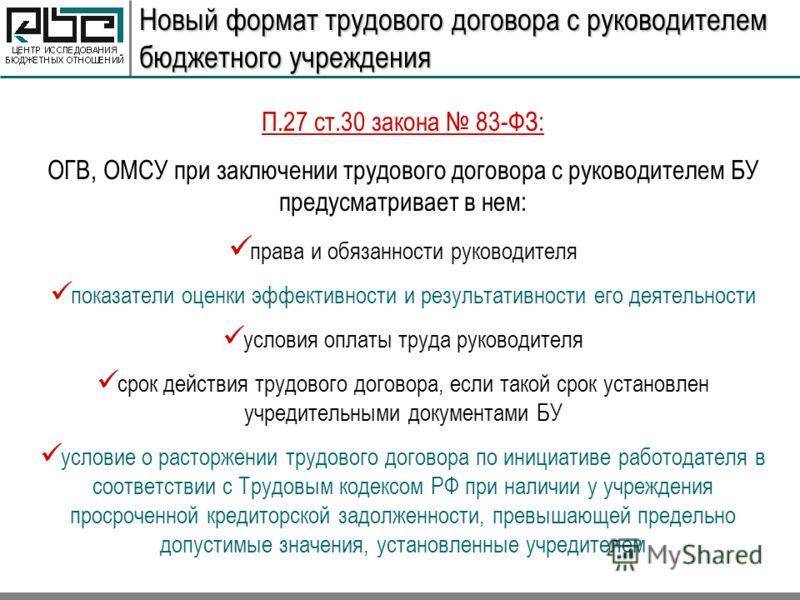 Новый формат трудового договора с руководителем бюджетного учреждения П.27 ст.30 закона 83-ФЗ: ОГВ, ОМСУ при заключении трудового договора с руководителем БУ предусматривает в нем: права и обязанности руководителя показатели оценки эффективности и ре