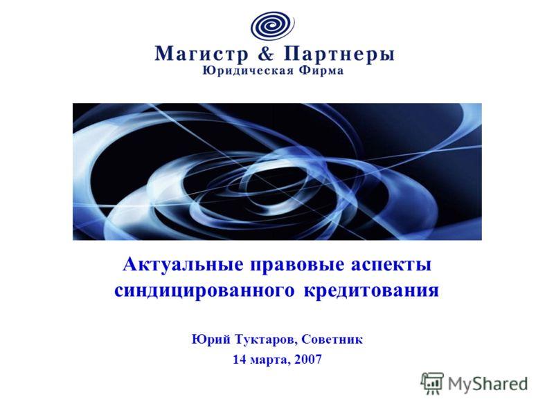 Актуальные правовые аспекты синдицированного кредитования Юрий Туктаров, Советник 14 марта, 2007