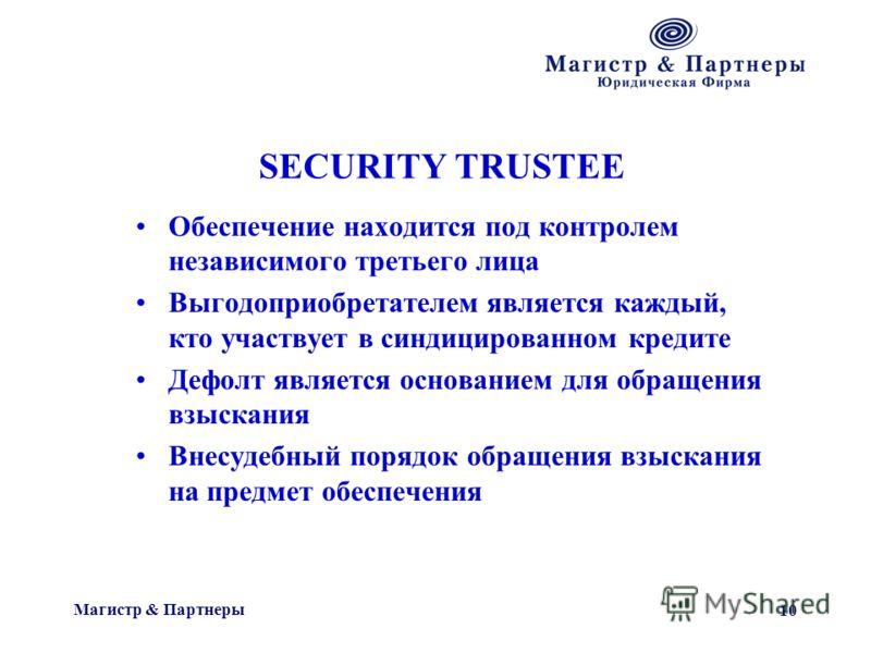 Магистр & Партнеры 10 SECURITY TRUSTEE Обеспечение находится под контролем независимого третьего лица Выгодоприобретателем является каждый, кто участвует в синдицированном кредите Дефолт является основанием для обращения взыскания Внесудебный порядок