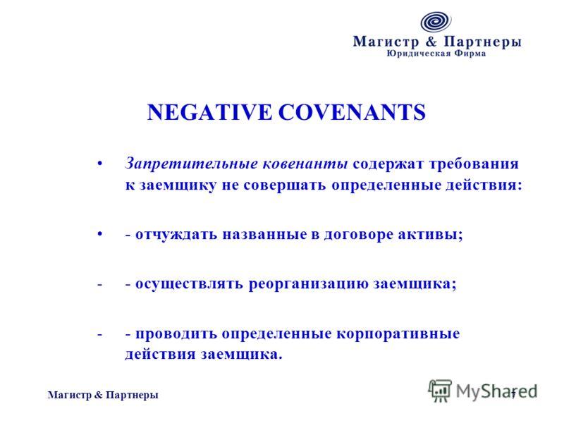 Магистр & Партнеры 7 NEGATIVE COVENANTS Запретительные ковенанты содержат требования к заемщику не совершать определенные действия: - отчуждать названные в договоре активы; -- осуществлять реорганизацию заемщика; -- проводить определенные корпоративн