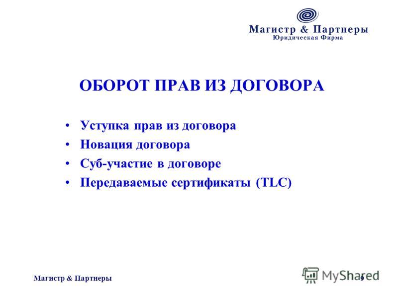 Магистр & Партнеры 9 ОБОРОТ ПРАВ ИЗ ДОГОВОРА Уступка прав из договора Новация договора Суб-участие в договоре Передаваемые сертификаты (TLC)