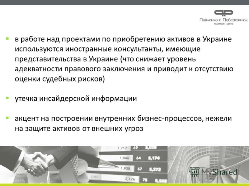 в работе над проектами по приобретению активов в Украине используются иностранные консультанты, имеющие представительства в Украине (что снижает уровень адекватности правового заключения и приводит к отсутствию оценки судебных рисков) утечка инсайдер
