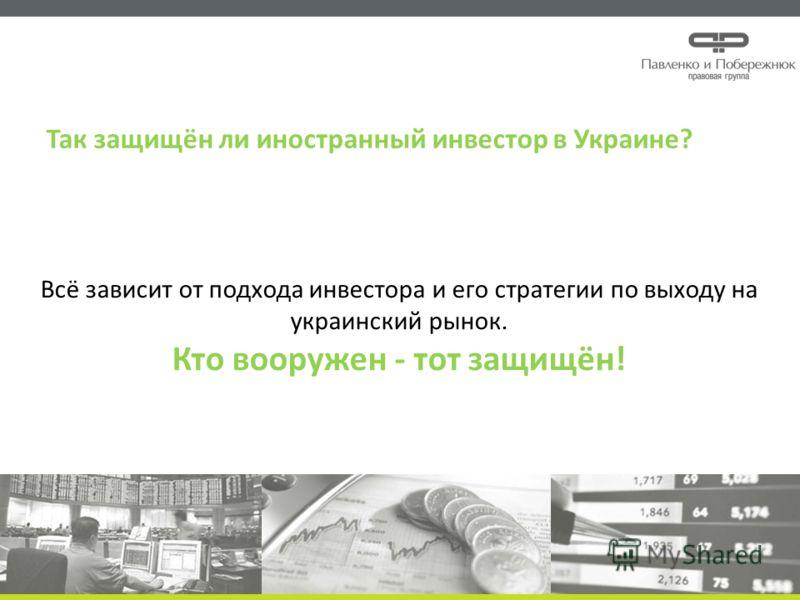 Всё зависит от подхода инвестора и его стратегии по выходу на украинский рынок. Кто вооружен - тот защищён! Так защищён ли иностранный инвестор в Украине?
