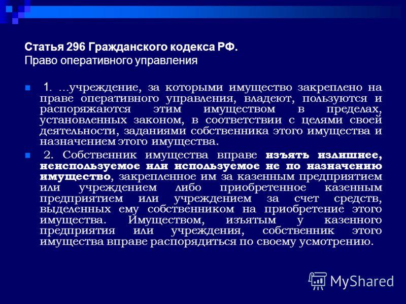 Статья 296 Гражданского кодекса РФ. Право оперативного управления 1. … учреждение, за которыми имущество закреплено на праве оперативного управления, владеют, пользуются и распоряжаются этим имуществом в пределах, установленных законом, в соответстви