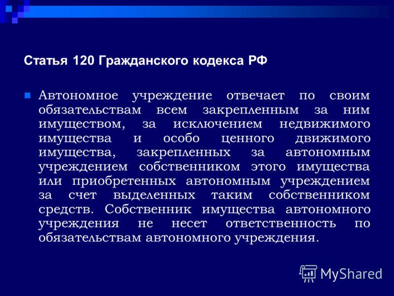 Статья 120 Гражданского кодекса РФ Автономное учреждение отвечает по своим обязательствам всем закрепленным за ним имуществом, за исключением недвижимого имущества и особо ценного движимого имущества, закрепленных за автономным учреждением собственни
