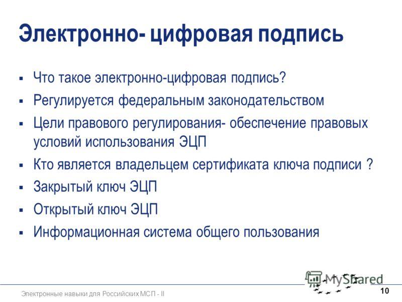 Электронные навыки для Российских МСП - II 10 Электронно- цифровая подпись Что такое электронно-цифровая подпись? Регулируется федеральным законодательством Цели правового регулирования- обеспечение правовых условий использования ЭЦП Кто является вла