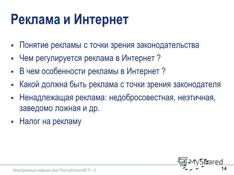 Электронные навыки для Российских МСП - II 14 Реклама и Интернет Понятие рекламы с точки зрения законодательства Чем регулируется реклама в Интернет ? В чем особенности рекламы в Интернет ? Какой должна быть реклама с точки зрения законодателя Ненадл