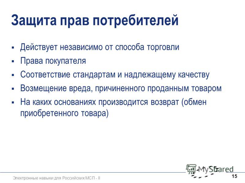 Электронные навыки для Российских МСП - II 15 Защита прав потребителей Действует независимо от способа торговли Права покупателя Соответствие стандартам и надлежащему качеству Возмещение вреда, причиненного проданным товаром На каких основаниях произ