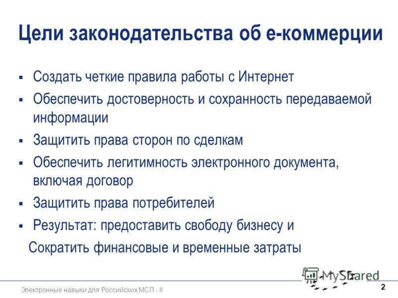 Электронные навыки для Российских МСП - II 2 Цели законодательства об е-коммерции Создать четкие правила работы с Интернет Обеспечить достоверность и сохранность передаваемой информации Защитить права сторон по сделкам Обеспечить легитимность электро