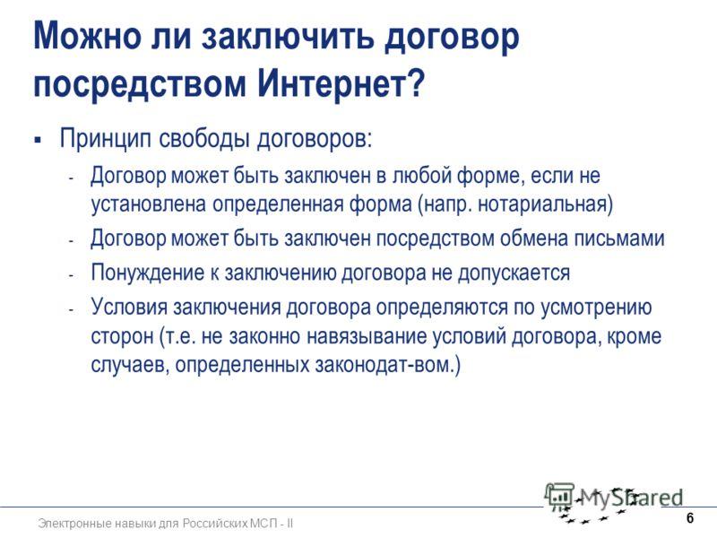 Электронные навыки для Российских МСП - II 6 Можно ли заключить договор посредством Интернет? Принцип свободы договоров: - Договор может быть заключен в любой форме, если не установлена определенная форма (напр. нотариальная) - Договор может быть зак