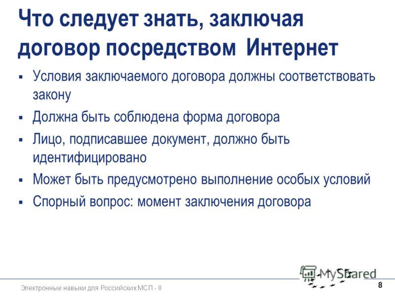 Электронные навыки для Российских МСП - II 8 Что следует знать, заключая договор посредством Интернет Условия заключаемого договора должны соответствовать закону Должна быть соблюдена форма договора Лицо, подписавшее документ, должно быть идентифицир