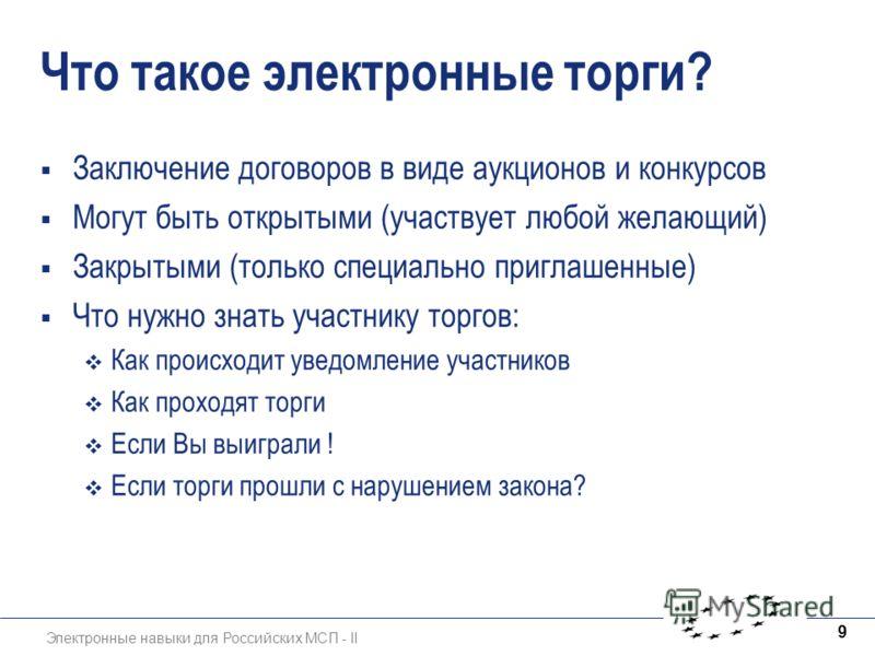 Электронные навыки для Российских МСП - II 9 Что такое электронные торги? Заключение договоров в виде аукционов и конкурсов Могут быть открытыми (участвует любой желающий) Закрытыми (только специально приглашенные) Что нужно знать участнику торгов: К