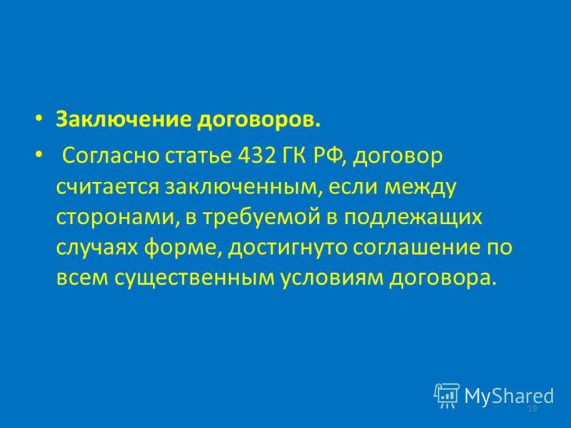 Заключение договоров. Согласно статье 432 ГК РФ, договор считается заключенным, если между сторонами, в требуемой в подлежащих случаях форме, достигнуто соглашение по всем существенным условиям договора. 19