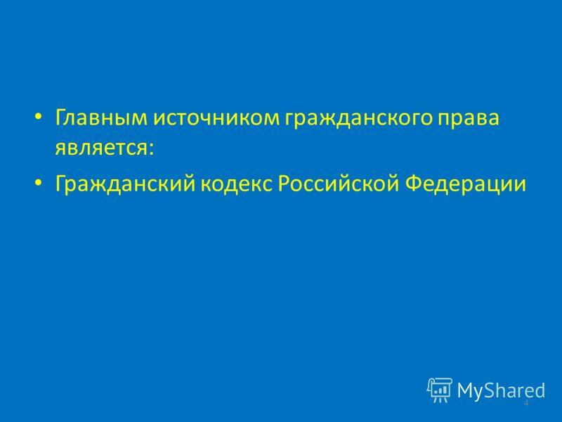 Главным источником гражданского права является: Гражданский кодекс Российской Федерации 4