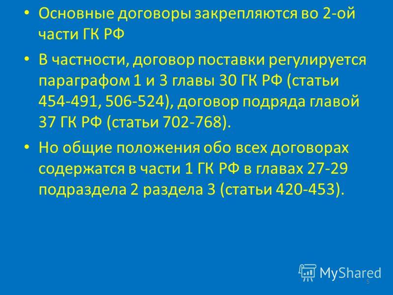 Основные договоры закрепляются во 2-ой части ГК РФ В частности, договор поставки регулируется параграфом 1 и 3 главы 30 ГК РФ (статьи 454-491, 506-524), договор подряда главой 37 ГК РФ (статьи 702-768). Но общие положения обо всех договорах содержатс
