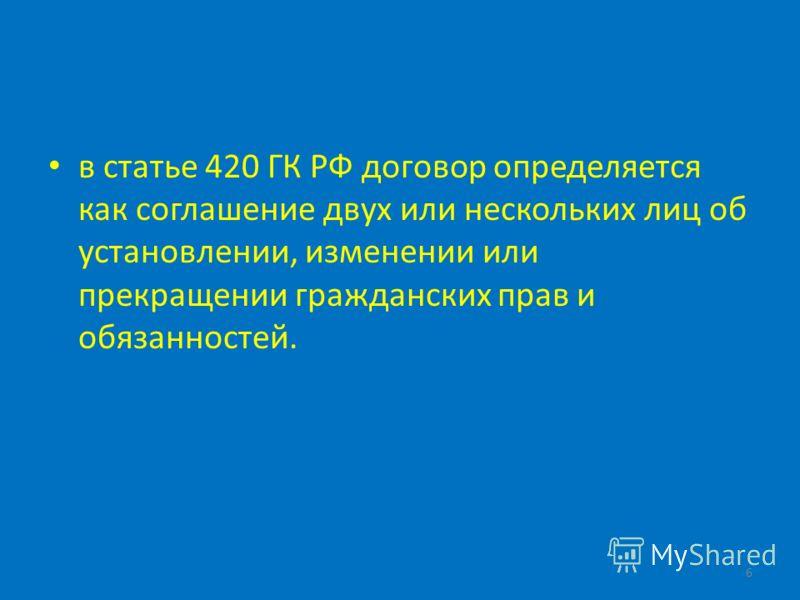 в статье 420 ГК РФ договор определяется как соглашение двух или нескольких лиц об установлении, изменении или прекращении гражданских прав и обязанностей. 6
