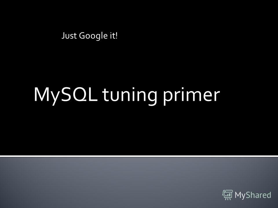 MySQL tuning primer Just Google it!