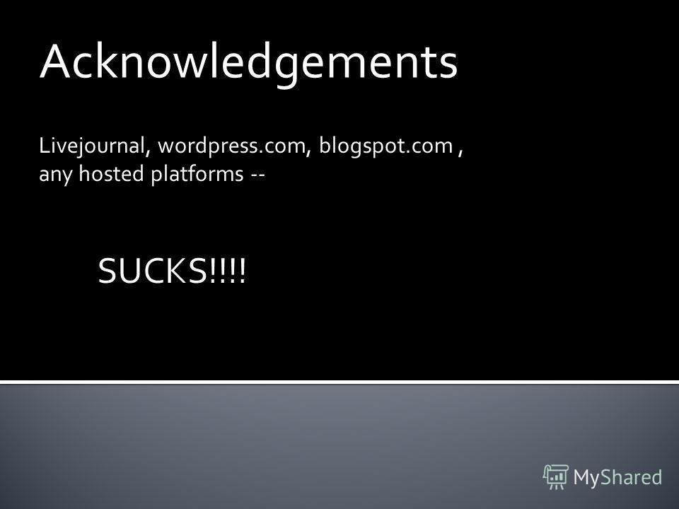 Acknowledgements Livejournal, wordpress.com, blogspot.com, any hosted platforms -- SUCKS!!!!